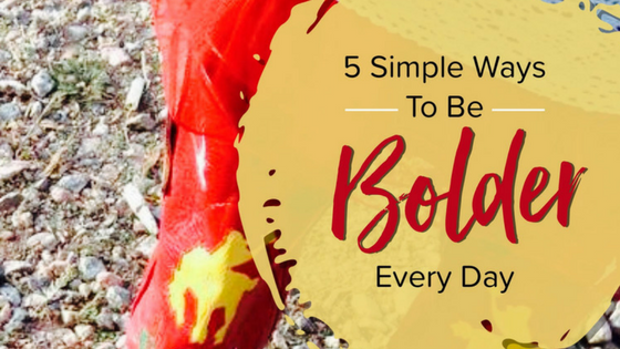 Five Ways to Be Bolder Everyday
